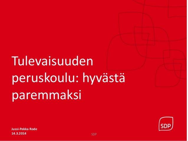 tutkTulevaisuuden peruskoulu: hyvästä paremmaksi Jussi-Pekka Rode 14.3.2014 SDP