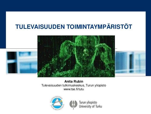 Anita Rubin Tulevaisuuden tutkimuskeskus, Turun yliopisto www.tse.fi/tutu TULEVAISUUDEN TOIMINTAYMPÄRISTÖT