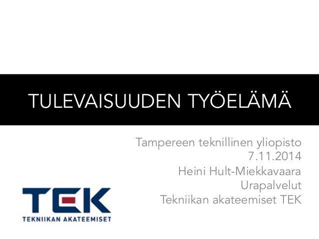 TULEVAISUUDEN TYÖELÄMÄ  Tampereen teknillinen yliopisto  7.11.2014  Heini Hult-Miekkavaara  Urapalvelut  Tekniikan akateem...