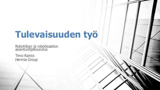 Tulevaisuuden työ Robotiikan ja robotisaation asiantuntijakoulutus Timo Rainio Hermia Group