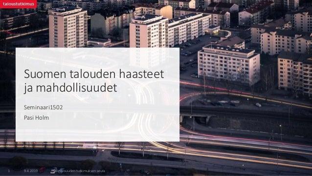 Suomen talouden haasteet ja mahdollisuudet Seminaari1502 Pasi Holm 9.4.2019 Tulevaisuuden tutkimuksen seura1