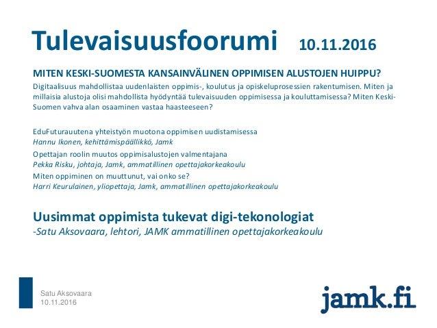 Tulevaisuusfoorumi 10.11.2016 MITEN KESKI-SUOMESTA KANSAINVÄLINEN OPPIMISEN ALUSTOJEN HUIPPU? Digitaalisuus mahdollistaa u...