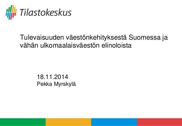 Tulevaisuuden väestönkehityksestä Suomessa ja  vähän ulkomaalaisväestön elinoloista  18.11.2014  Pekka Myrskylä