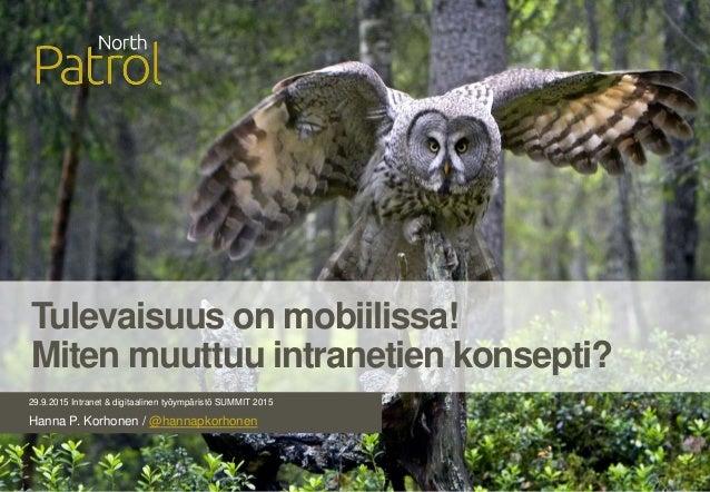 29.9.2015 Intranet & digitaalinen työympäristö SUMMIT 2015 Hanna P. Korhonen / @hannapkorhonen Tulevaisuus on mobiilissa! ...
