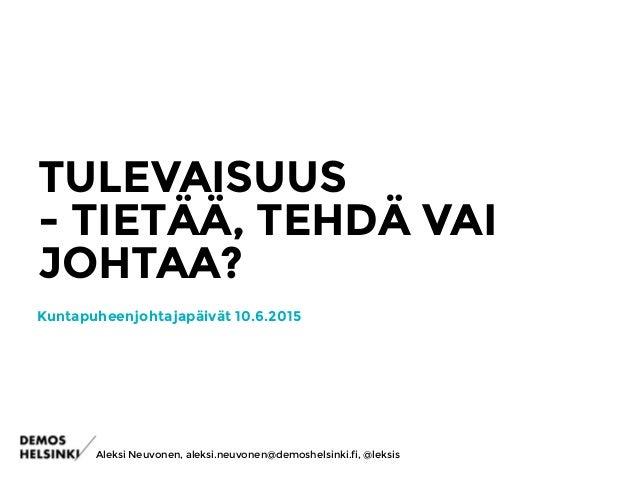 TULEVAISUUS - TIETÄÄ, TEHDÄ VAI JOHTAA? Aleksi Neuvonen, aleksi.neuvonen@demoshelsinki.fi, @leksis Kuntapuheenjohtajapäivä...
