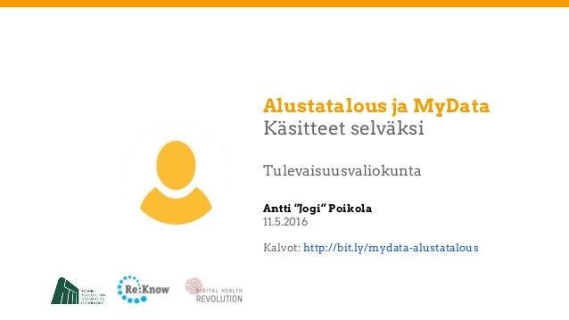 """Alustatalous ja MyData Käsitteet selväksi Tulevaisuusvaliokunta Antti """"Jogi"""" Poikola 11.5.2016 Kalvot: http://bit.ly/mydat..."""