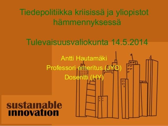 Tiedepolitiikka kriisissä ja yliopistot hämmennyksessä Tulevaisuusvaliokunta 14.5.2014 Antti Hautamäki Professori emeritus...