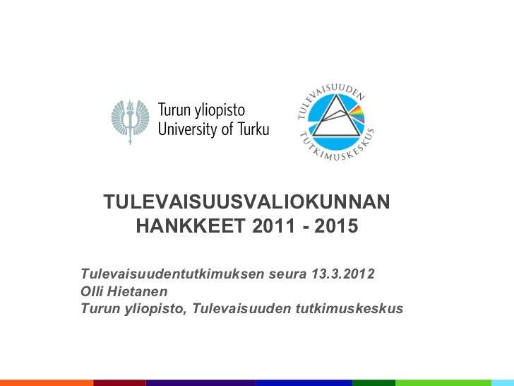 TULEVAISUUSVALIOKUNNAN     HANKKEET 2011 - 2015Tulevaisuudentutkimuksen seura 13.3.2012Olli HietanenTurun yliopisto, Tulev...