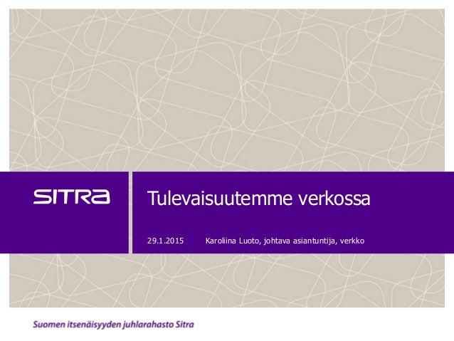 Tulevaisuutemme verkossa 29.1.2015 Karoliina Luoto, johtava asiantuntija, verkko