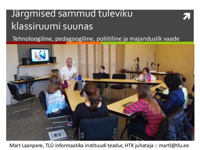 Järgmised sammud tuleviku klassiruumi suunas    Tehnoloogiline, pedagoogiline, poliitiline ja majanduslik vaade  Mart Laa...