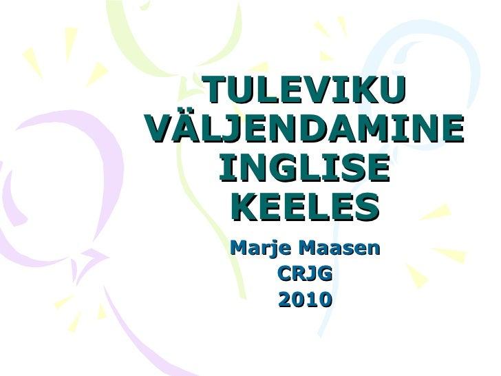 TULEVIKU VÄLJENDAMINE INGLISE KEELES Marje Maasen CRJG 2010