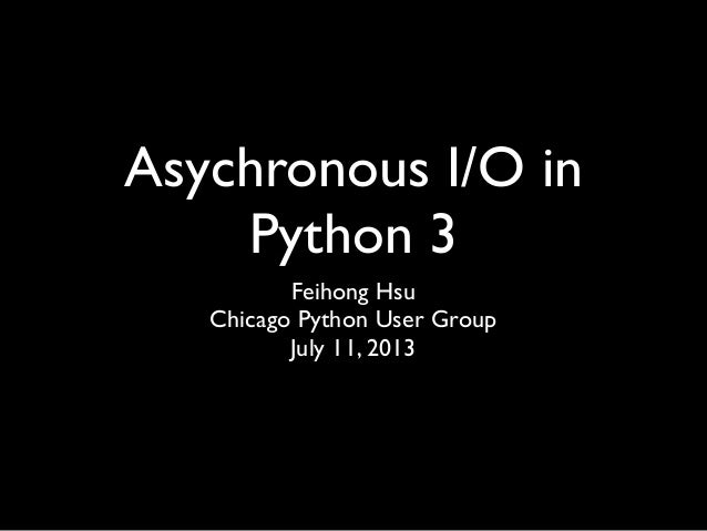 Asychronous I/O in Python 3 Feihong Hsu Chicago Python User Group July 11, 2013