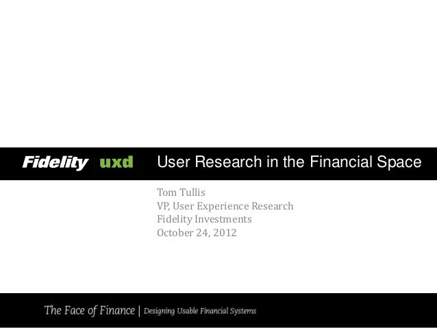 User Research in the Financial SpaceTom TullisVP, User Experience ResearchFidelity InvestmentsOctober 24, 2012