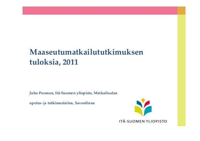 Maaseutumatkailututkimuksen tuloksia, 2011 Juho Pesonen, Itä-Suomen yliopisto, Matkailualan opetus- ja tutkimuslaitos, Sav...