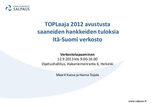 TOPLaaja 2012 avustusta saaneiden hankkeiden tuloksia Itä-Suomi verkosto Verkostotapaaminen 12.9.2013 klo 9:00-16.00 Opetu...