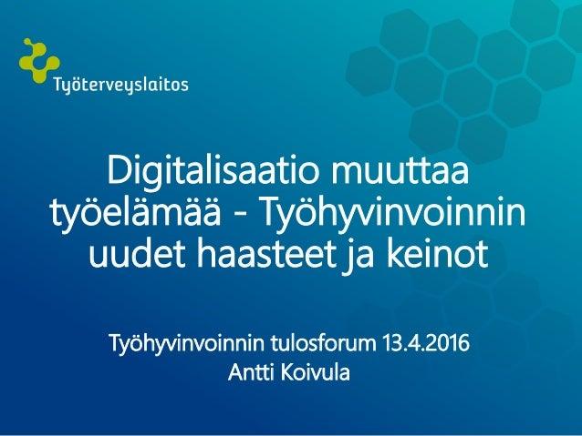 Digitalisaatio muuttaa työelämää - Työhyvinvoinnin uudet haasteet ja keinot Työhyvinvoinnin tulosforum 13.4.2016 Antti Koi...