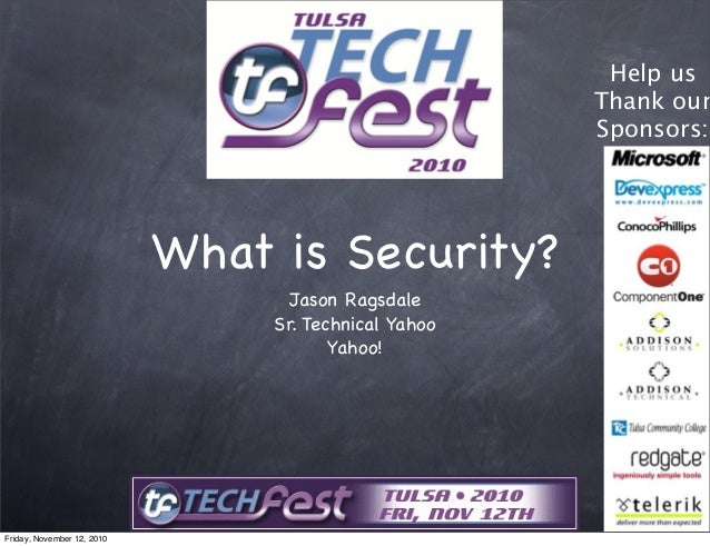 What is Security? Jason Ragsdale Sr. Technical Yahoo Yahoo! Help us Thank our Sponsors: Friday, November 12, 2010