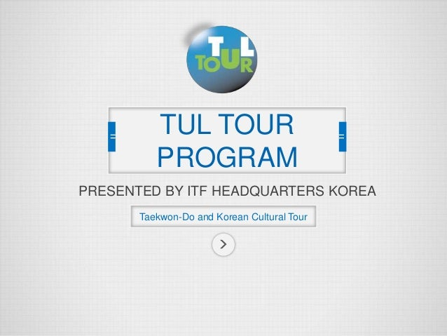 PRESENTED BY ITF HEADQUARTERS KOREA Taekwon-Do and Korean Cultural Tour TUL TOUR PROGRAM
