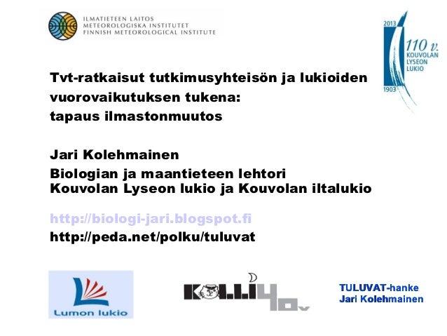 Tvt-ratkaisut tutkimusyhteisön ja lukioidenvuorovaikutuksen tukena:tapaus ilmastonmuutosJari KolehmainenBiologian ja maant...