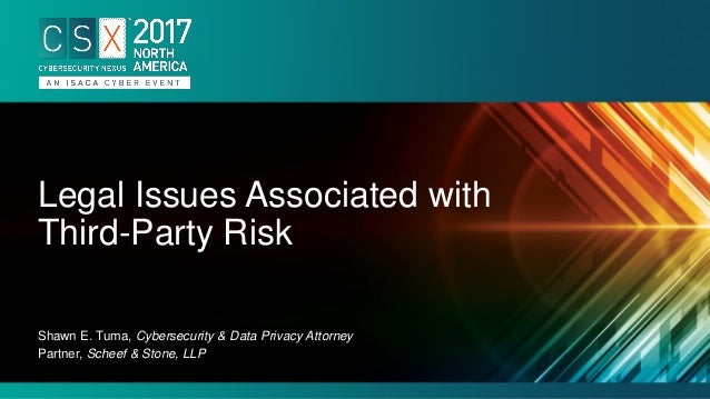 Shawn E. Tuma, Cybersecurity & Data Privacy Attorney Partner, Scheef & Stone, LLP Legal Issues Associated with Third-Party...