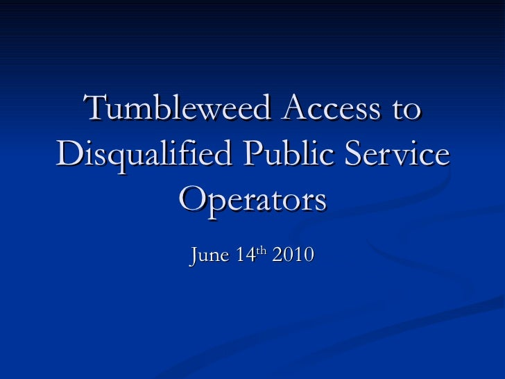 Tumbleweed Access to Disqualified Public Service Operators June 14 th  2010
