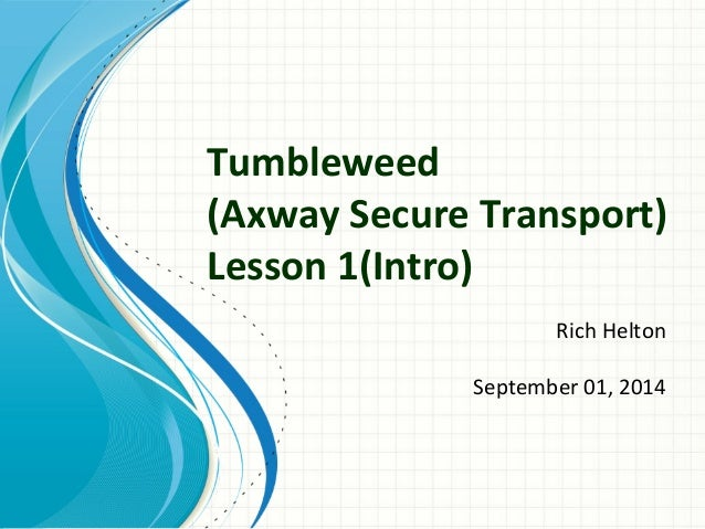Tumbleweed  (Axway Secure Transport)  Lesson 1(Intro)  Rich Helton  September 01, 2014