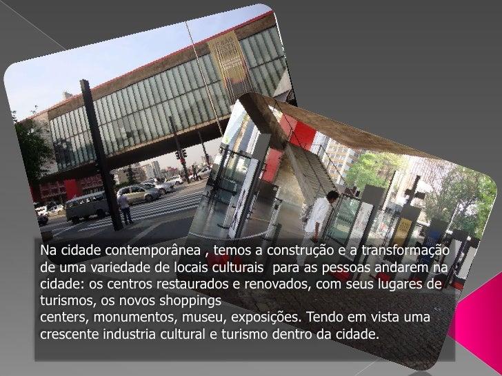 Na cidade contemporânea , temos a construção e a transformação de uma variedade de locais culturais  para as pessoas andar...
