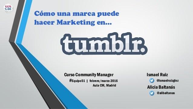 Ismael Ruiz @ismaelruizglez Alicia Baltanás @alibaltanas Cómo una marca puede hacer Marketing en… Curso Community Manager ...
