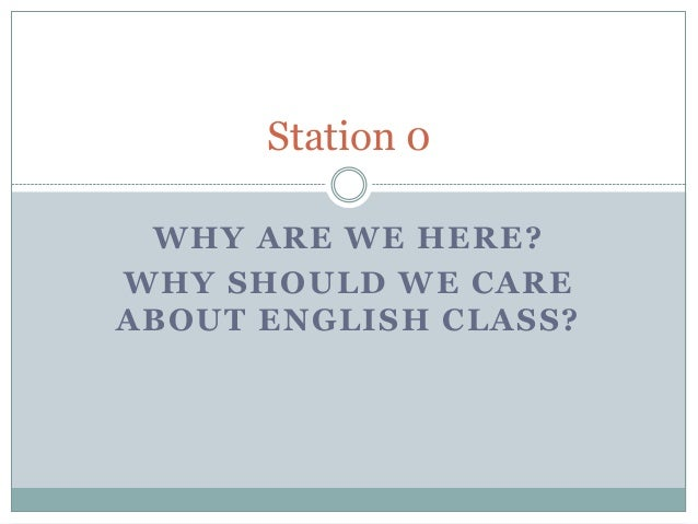 Station 0 WHY ARE WE HERE?WHY SHOULD WE CAREABOUT ENGLISH CLASS?