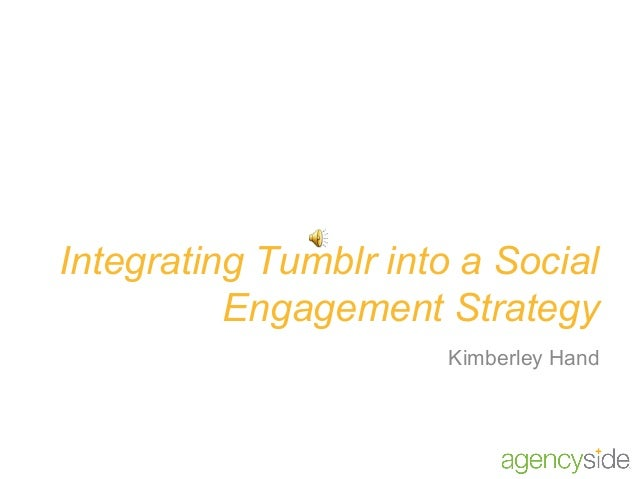 Integrating Tumblr into a Social          Engagement Strategy                       Kimberley Hand