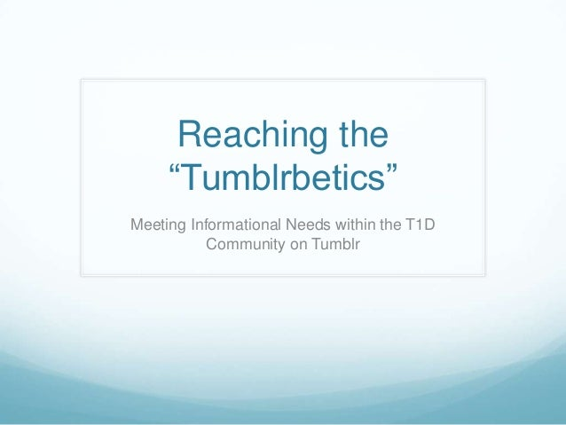 "Reaching the     ""Tumblrbetics""Meeting Informational Needs within the T1D           Community on Tumblr"