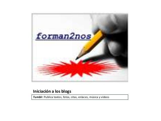 Iniciación a los blogsTumblr: Publica textos, fotos, citas, enlaces, música y vídeos