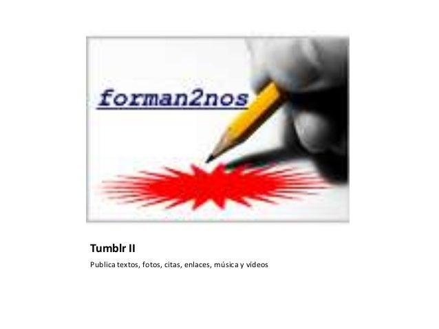 Tumblr IIPublica textos, fotos, citas, enlaces, música y vídeos