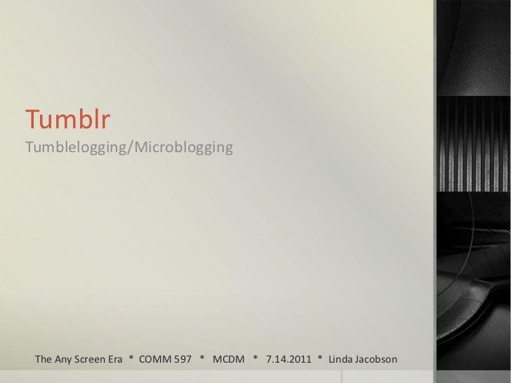 Tumblr<br />Tumblelogging/Microblogging<br />The Any Screen Era  *  COMM 597   *   MCDM   *   7.14.2011  *  Linda Jacobson...