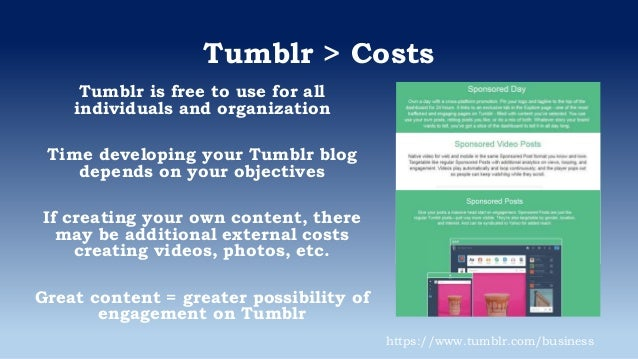 Tumblr > Costs Tumblr is free to use for all individuals and organization Time developing your Tumblr blog depends on your...