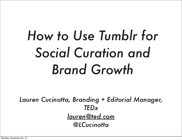 How to Use Tumblr for Social Curation and Brand Growth Lauren Cucinotta, Branding + Editorial Manager, TEDx lauren@ted.com...