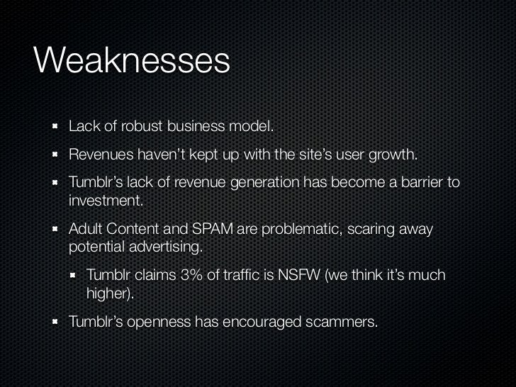 Weaknesses Lack of robust business model. Revenues haven't kept up with the site's user growth. Tumblr's lack of revenue g...