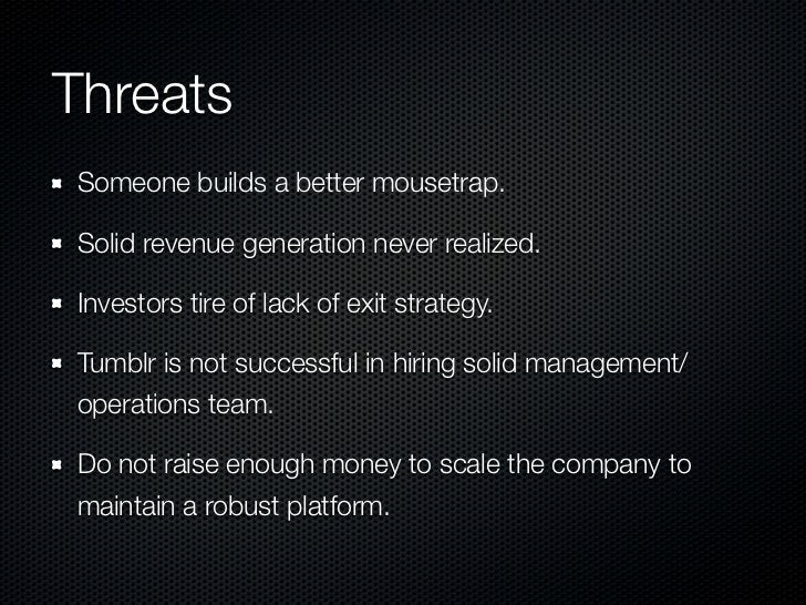 ThreatsSomeone builds a better mousetrap.Solid revenue generation never realized.Investors tire of lack of exit strategy.T...