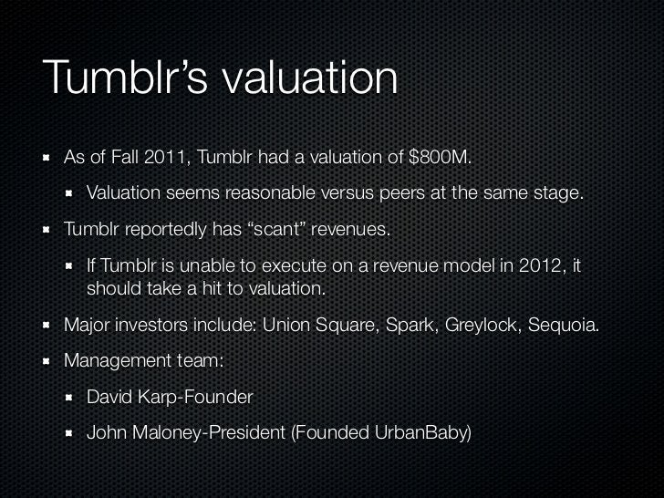 Tumblr's valuation As of Fall 2011, Tumblr had a valuation of $800M.   Valuation seems reasonable versus peers at the same...