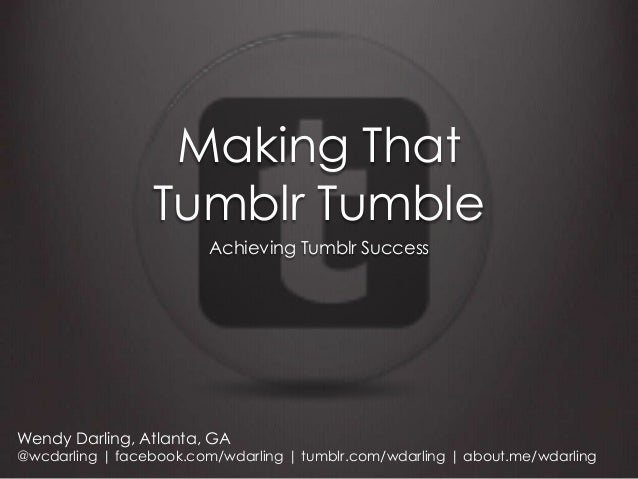 Making That                 Tumblr Tumble                         Achieving Tumblr SuccessWendy Darling, Atlanta, GA@wcdar...