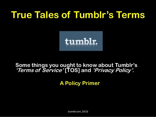 True Tales of Tumblr's Terms  Some things you ought to know about Tumblr's 'Terms of Service' [TOS] and 'Privacy Policy'. ...