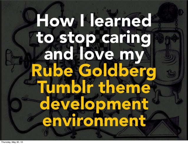 How I learnedto stop caringand love myRube GoldbergTumblr themedevelopmentenvironmentThursday, May 30, 13