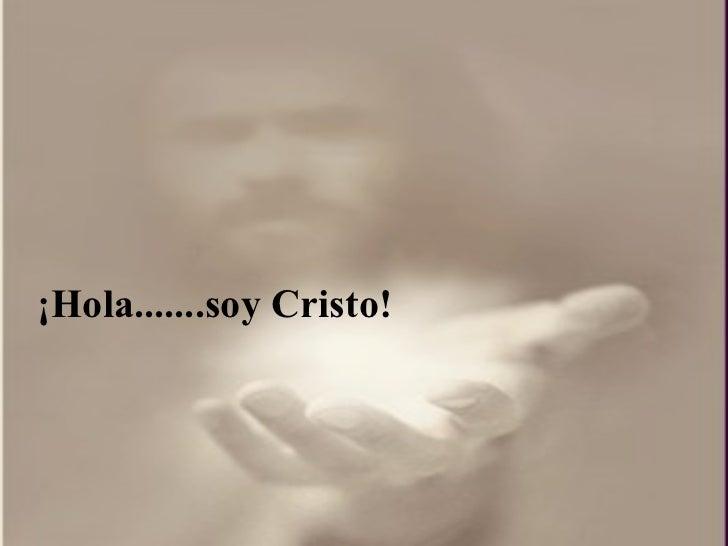 ¡ Hola.......soy Cristo!