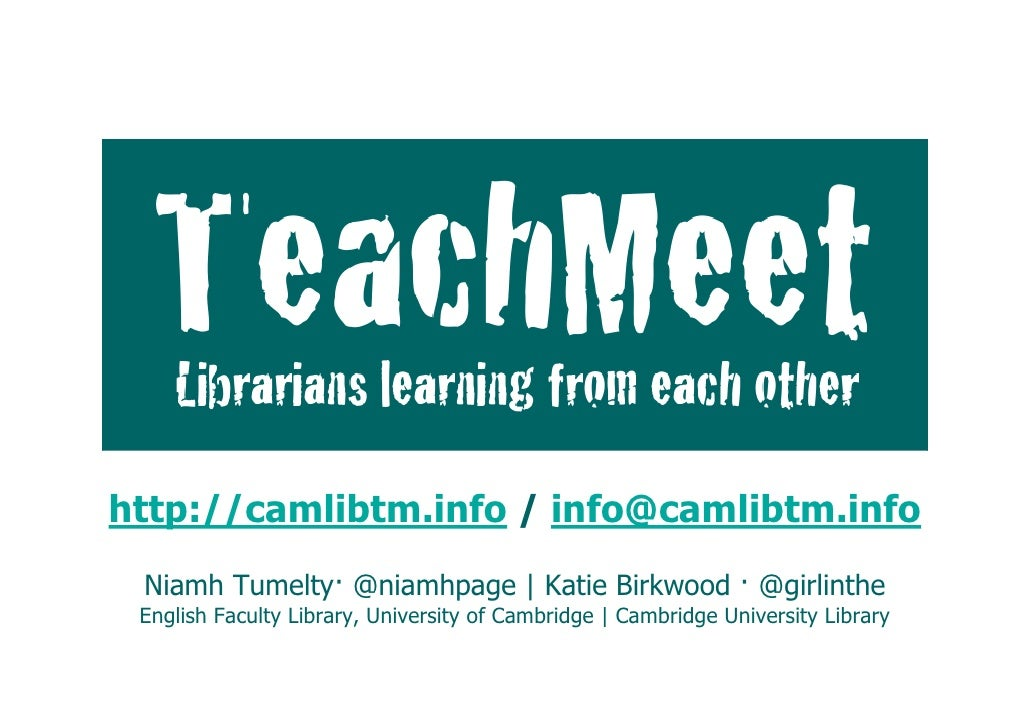 TeachMeet:             Librarians learning from each otherhttp://camlibtm.info / Katie Birkwood · @girlinthe  Niamh Tumelt...