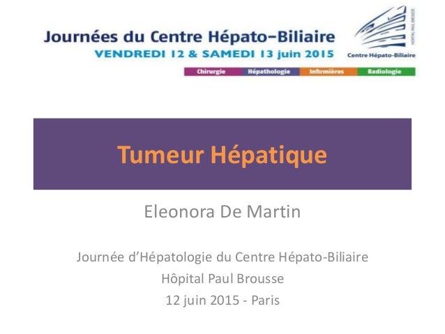 Tumeur Hépatique Eleonora De Martin Journée d'Hépatologie du Centre Hépato-Biliaire Hôpital Paul Brousse 12 juin 2015 - Pa...