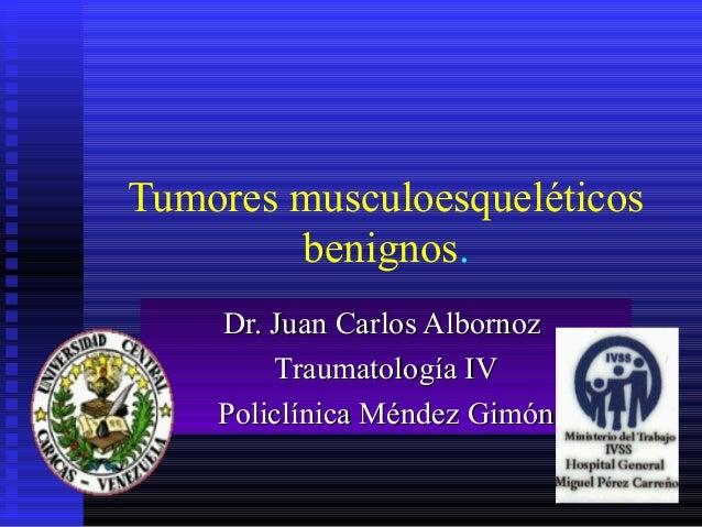 1 Tumores musculoesqueléticos benignos. Dr. Juan Carlos AlbornozDr. Juan Carlos Albornoz Traumatología IVTraumatología IV ...