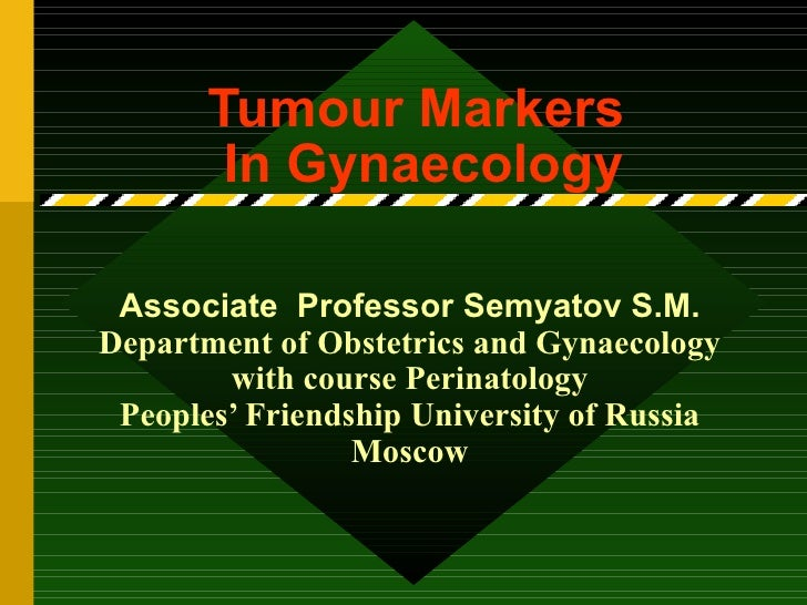 Tumour Markers  In Gynaecology Associate  Professor Semyatov S.M.  Department of Obstetrics and Gynaecology with course Pe...