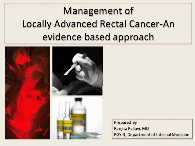Management of Locally Advanced Rectal Cancer-An evidence based approach Prepared By Ranjita Pallavi, MD PGY-3, Department ...