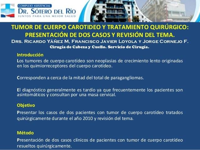 TUMOR DE CUERPO CAROTIDEO Y TRATAMIENTO QUIRÚRGICO: PRESENTACIÓN DE DOS CASOS Y REVISIÓN DEL TEMA. Drs. Ricardo Yáñez M, F...