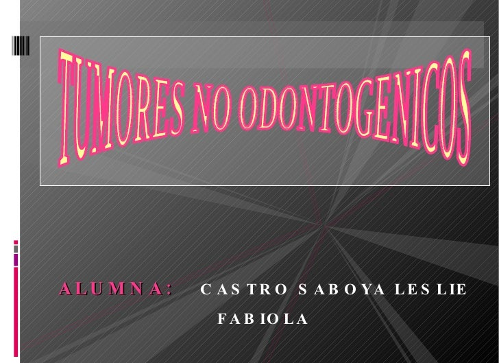 <ul><li>ALUMNA:   CASTRO SABOYA LESLIE FABIOLA </li></ul>TUMORES NO ODONTOGENICOS